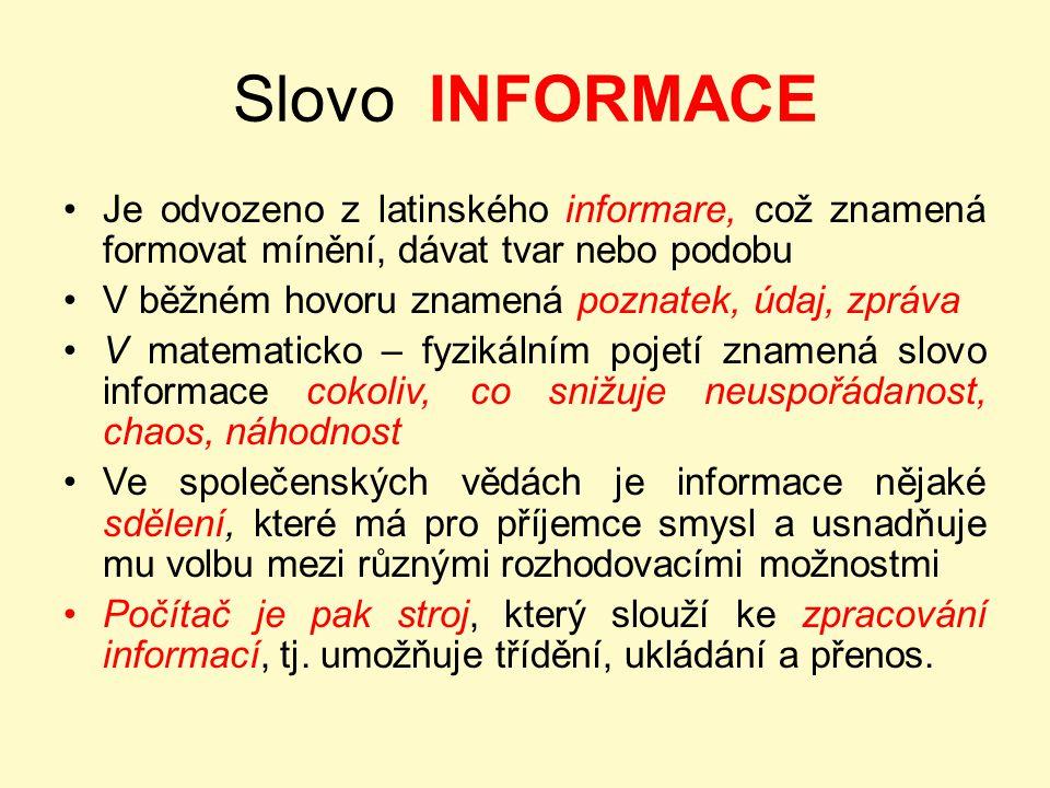 Slovo INFORMACE Je odvozeno z latinského informare, což znamená formovat mínění, dávat tvar nebo podobu V běžném hovoru znamená poznatek, údaj, zpráva