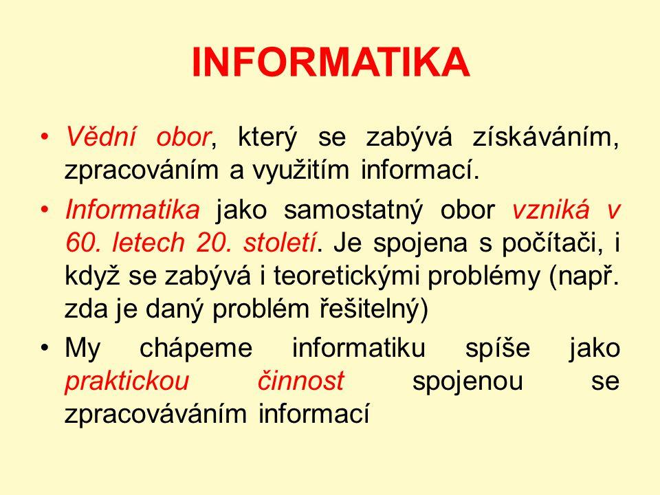 INFORMATIKA Vědní obor, který se zabývá získáváním, zpracováním a využitím informací. Informatika jako samostatný obor vzniká v 60. letech 20. století
