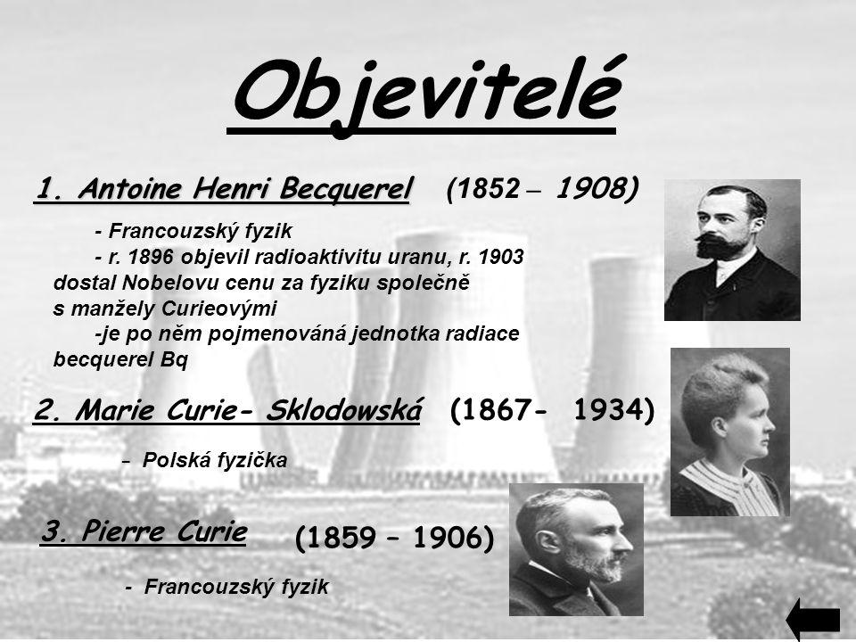 Objevitelé 1. Antoine Henri Becquerel 1. Antoine Henri Becquerel (1852 – 1908) - Francouzský fyzik - r. 1896 objevil radioaktivitu uranu, r. 1903 dost