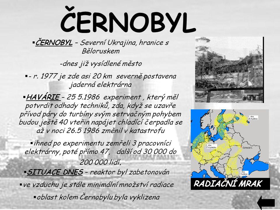  ČERNOBYL – Severní Ukrajina, hranice s Běloruskem -dnes již vysídlené město  - r. 1977 je zde asi 20 km severně postavena jaderná elektrárna  HAVÁ