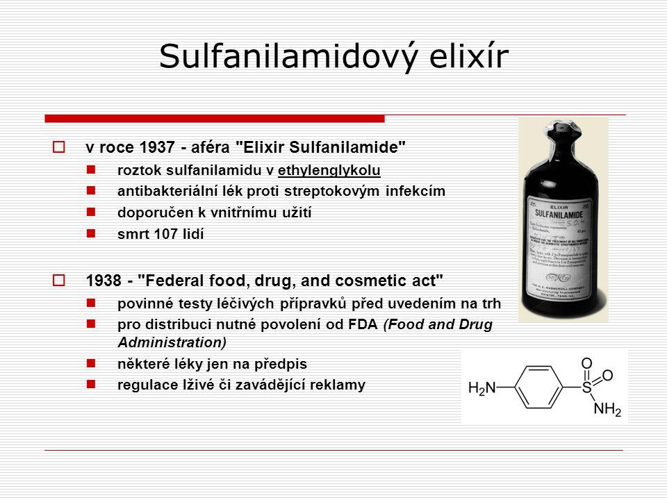 Sulfanilamidový elixír  1938 - Federal food, drug, and cosmetic act povinné testy léčivých přípravků před uvedením na trh pro distribuci nutné povolení od FDA (Food and Drug Administration) některé léky jen na předpis regulace lživé či zavádějící reklamy  v roce 1937 - aféra Elixir Sulfanilamide roztok sulfanilamidu v ethylenglykolu antibakteriální lék proti streptokovým infekcím doporučen k vnitřnímu užití smrt 107 lidí