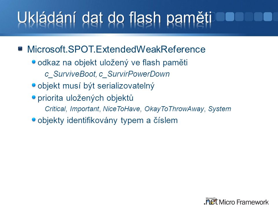 Microsoft.SPOT.ExtendedWeakReference odkaz na objekt uložený ve flash paměti c_SurviveBoot, c_SurvirPowerDown objekt musí být serializovatelný priorita uložených objektů Critical, Important, NiceToHave, OkayToThrowAway, System objekty identifikovány typem a číslem
