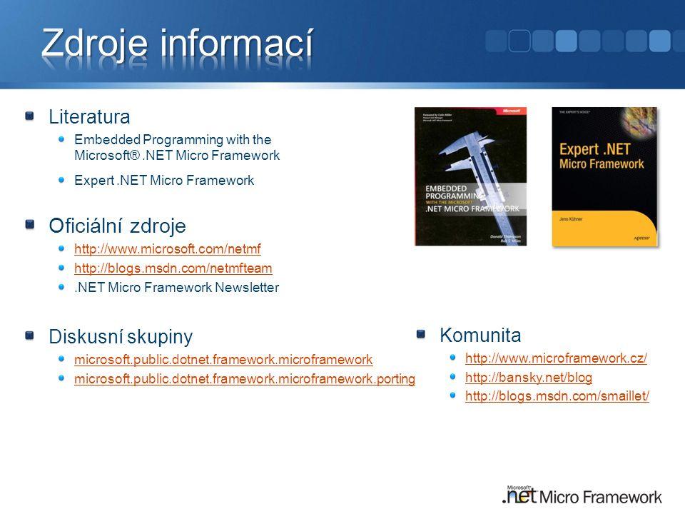 Literatura Embedded Programming with the Microsoft®.NET Micro Framework Expert.NET Micro Framework Oficiální zdroje http://www.microsoft.com/netmf http://blogs.msdn.com/netmfteam.NET Micro Framework Newsletter Komunita http://www.microframework.cz/ http://bansky.net/blog http://blogs.msdn.com/smaillet/ Diskusní skupiny microsoft.public.dotnet.framework.microframework microsoft.public.dotnet.framework.microframework.porting