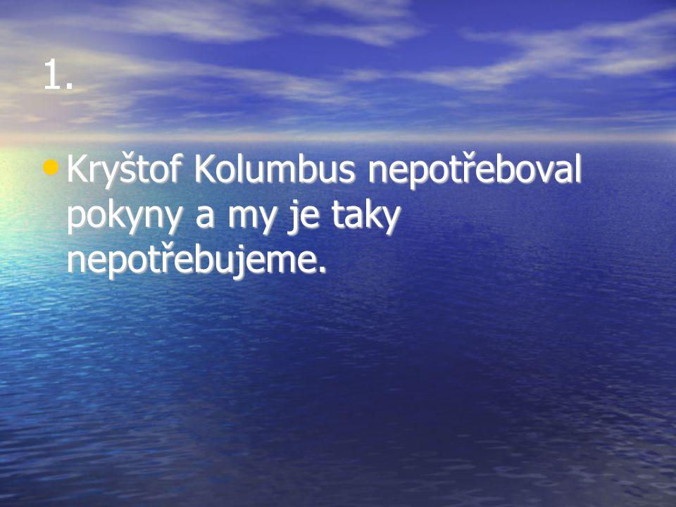 1. Kryštof Kolumbus nepotřeboval pokyny a my je taky nepotřebujeme. Kryštof Kolumbus nepotřeboval pokyny a my je taky nepotřebujeme.
