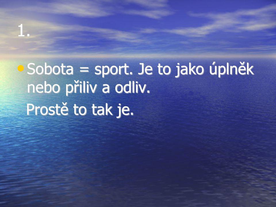 1. Sobota = sport. Je to jako úplněk nebo přiliv a odliv. Sobota = sport. Je to jako úplněk nebo přiliv a odliv. Prostě to tak je. Prostě to tak je.