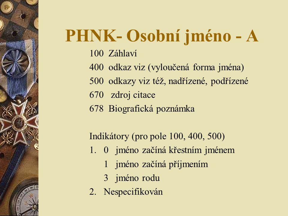 PHNK- Osobní jméno - A 100 Záhlaví 400 odkaz viz (vyloučená forma jména) 500 odkazy viz též, nadřízené, podřízené 670 zdroj citace 678 Biografická poznámka Indikátory (pro pole 100, 400, 500) 1.