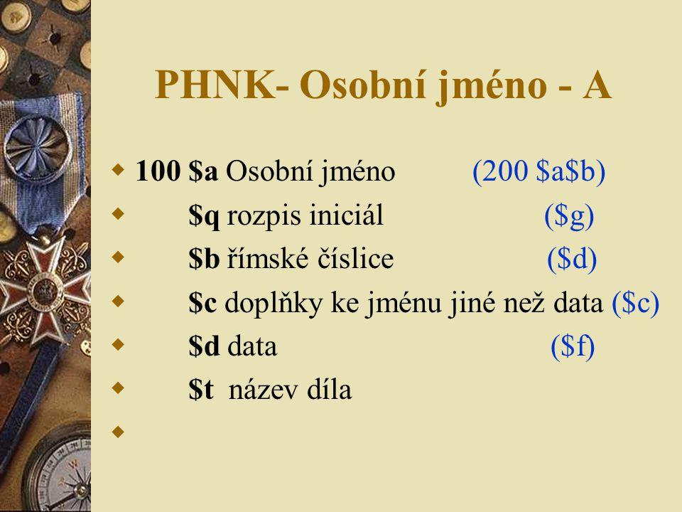 PHNK- Osobní jméno - A  100 $a Osobní jméno (200 $a$b)  $q rozpis iniciál ($g)  $b římské číslice ($d)  $c doplňky ke jménu jiné než data ($c)  $d data ($f)  $t název díla 