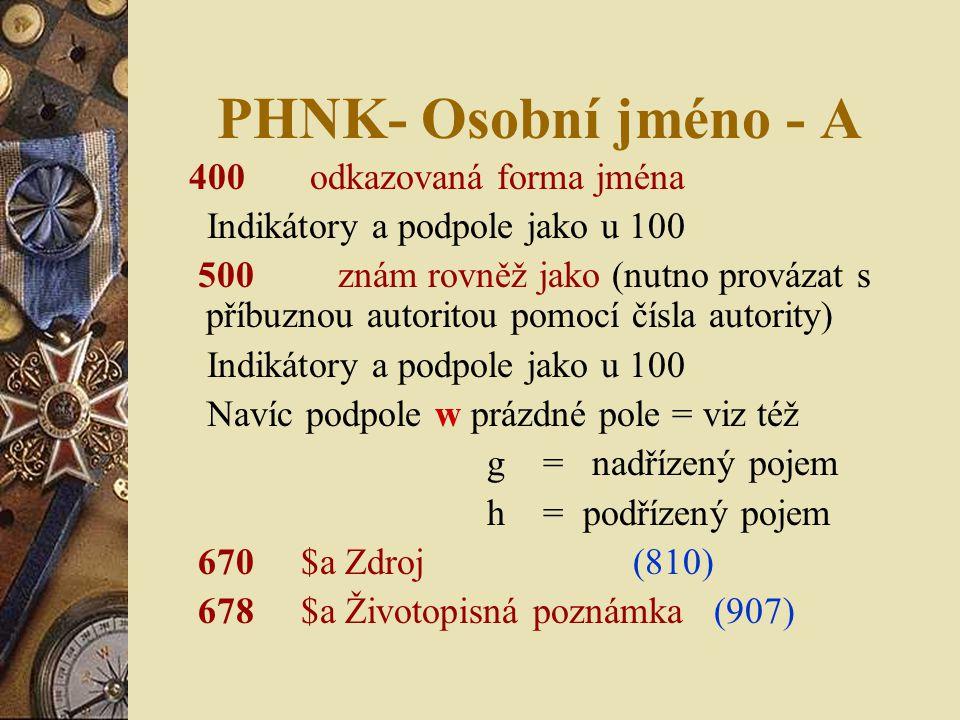PHNK- Osobní jméno - A 400 odkazovaná forma jména Indikátory a podpole jako u 100 500 znám rovněž jako (nutno provázat s příbuznou autoritou pomocí čísla autority) Indikátory a podpole jako u 100 Navíc podpole w prázdné pole = viz též g = nadřízený pojem h = podřízený pojem 670 $a Zdroj (810) 678 $a Životopisná poznámka (907)