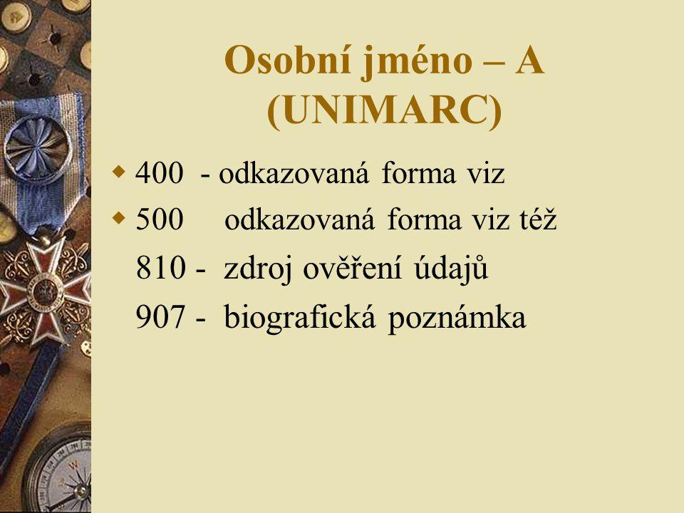Osobní jméno – A (UNIMARC)  400 - odkazovaná forma viz  500 odkazovaná forma viz též 810 - zdroj ověření údajů 907 - biografická poznámka