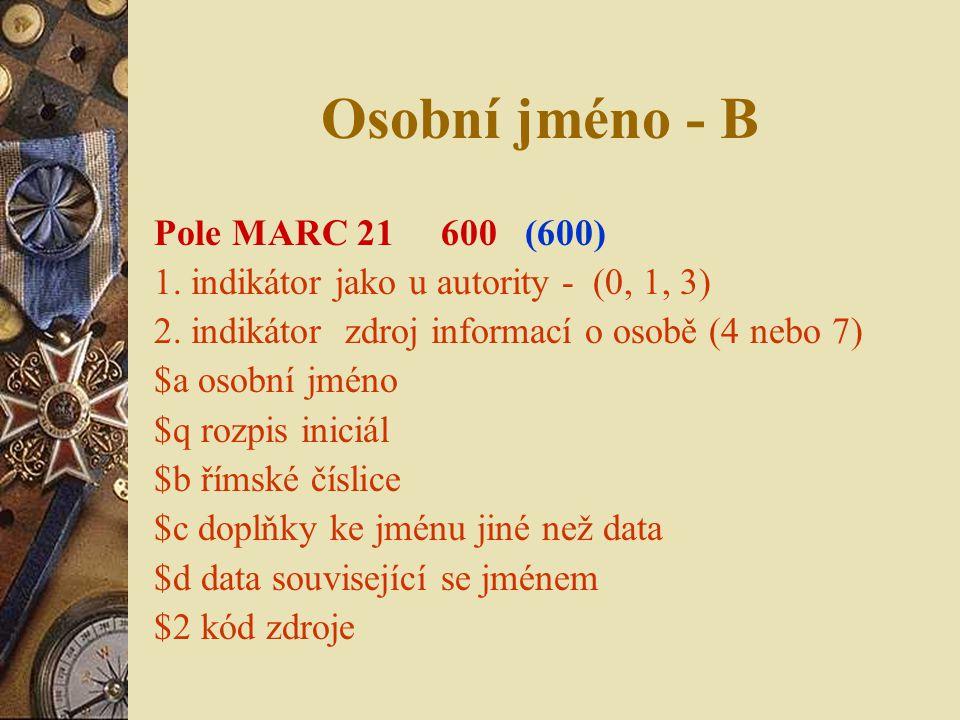 Osobní jméno - B Pole MARC 21 600 (600) 1. indikátor jako u autority - (0, 1, 3) 2. indikátor zdroj informací o osobě (4 nebo 7) $a osobní jméno $q ro
