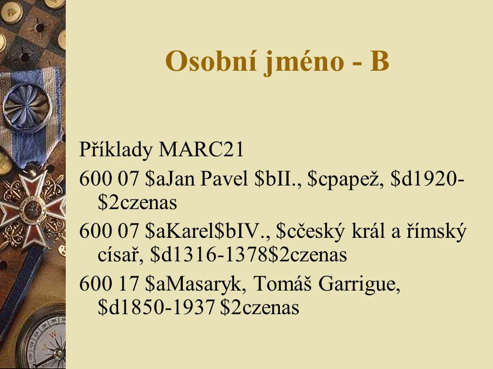 Osobní jméno - B Příklady MARC21 600 07 $aJan Pavel $bII., $cpapež, $d1920- $2czenas 600 07 $aKarel$bIV., $cčeský král a římský císař, $d1316-1378$2cz