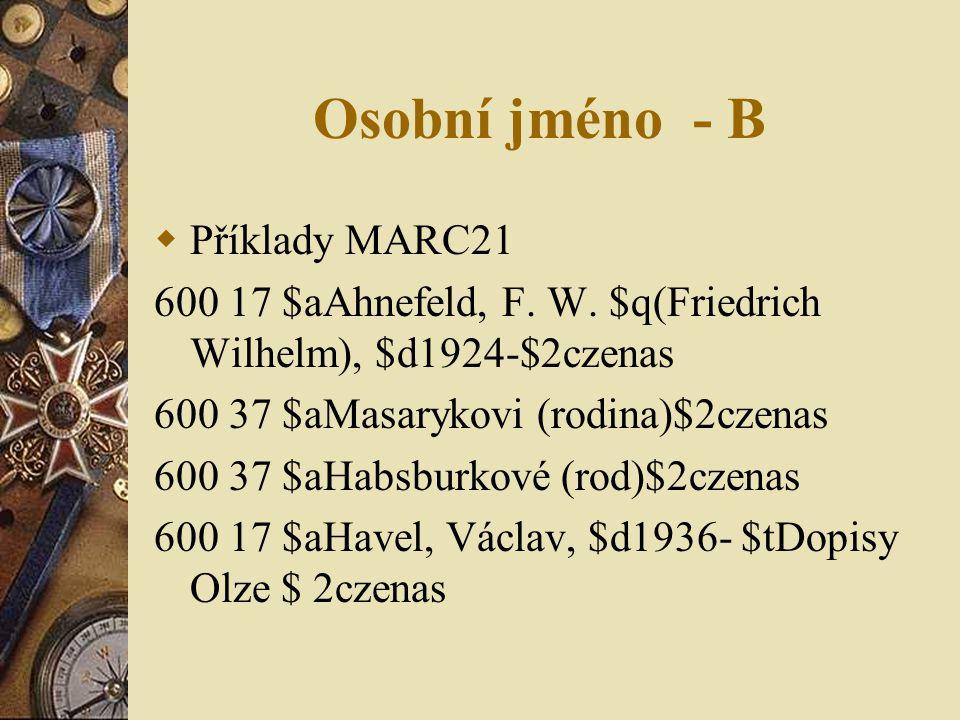 Osobní jméno - B  Příklady MARC21 600 17 $aAhnefeld, F. W. $q(Friedrich Wilhelm), $d1924-$2czenas 600 37 $aMasarykovi (rodina)$2czenas 600 37 $aHabsb