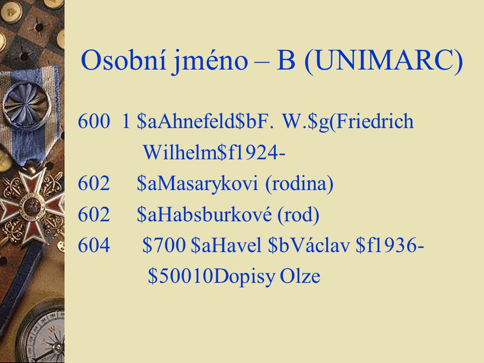Osobní jméno – B (UNIMARC) 600 1 $aAhnefeld$bF. W.$g(Friedrich Wilhelm$f1924- 602 $aMasarykovi (rodina) 602 $aHabsburkové (rod) 604 $700 $aHavel $bVác