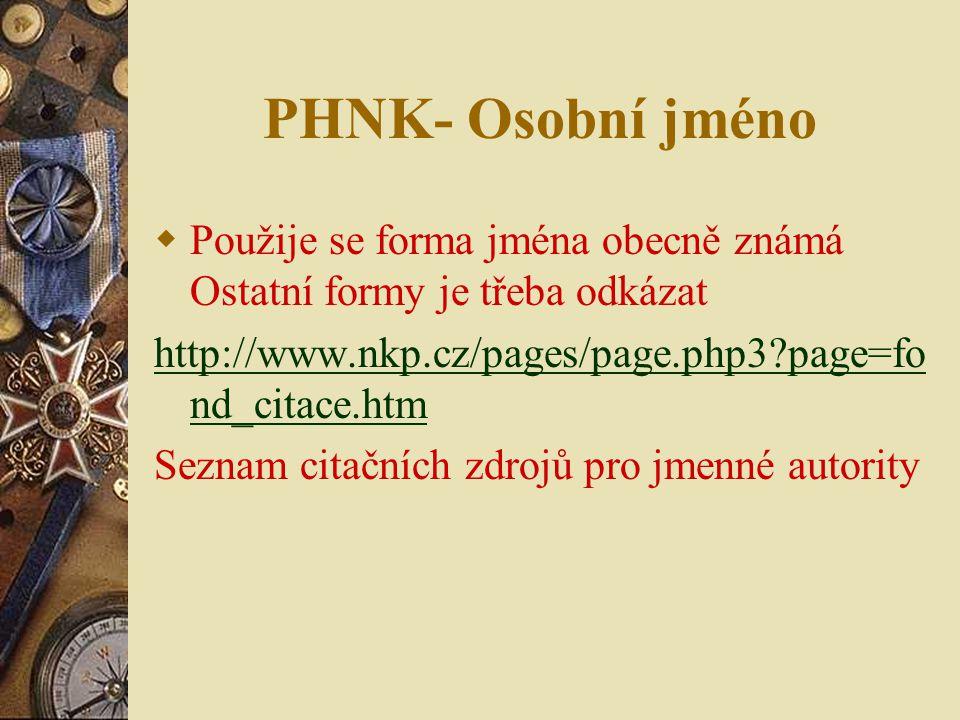 PHNK- Osobní jméno  Použije se forma jména obecně známá Ostatní formy je třeba odkázat http://www.nkp.cz/pages/page.php3?page=fo nd_citace.htm Seznam citačních zdrojů pro jmenné autority