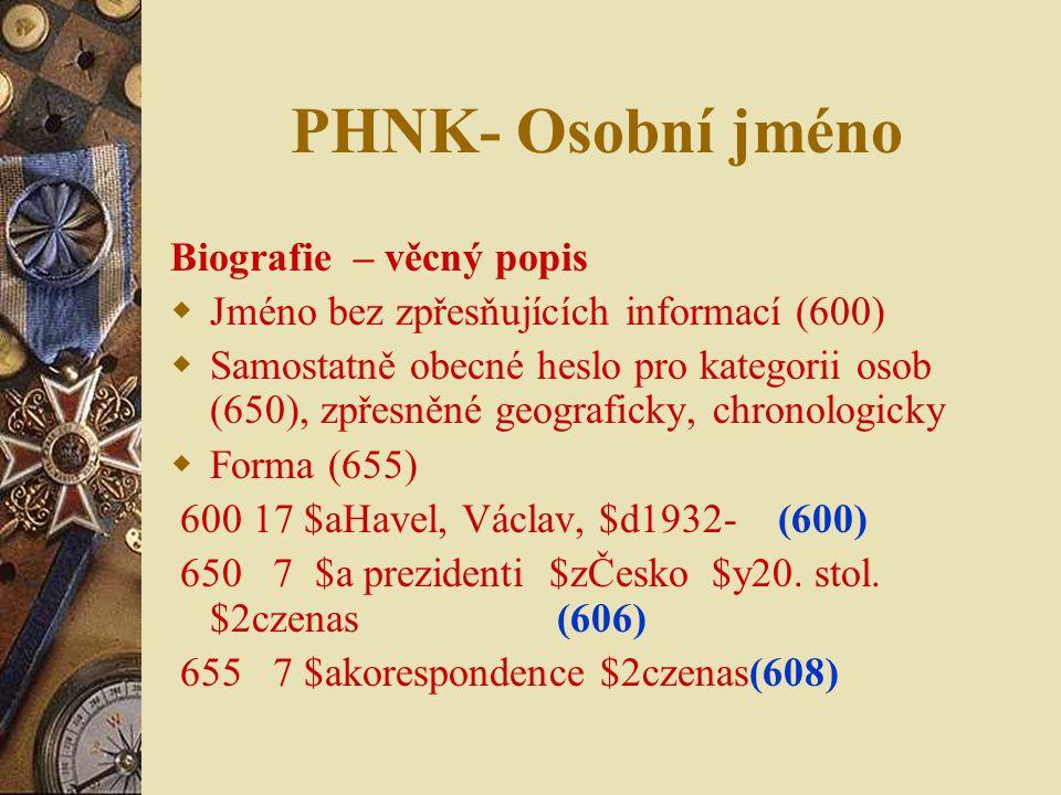 PHNK- Osobní jméno Biografie – věcný popis  Jméno bez zpřesňujících informací (600)  Samostatně obecné heslo pro kategorii osob (650), zpřesněné geo