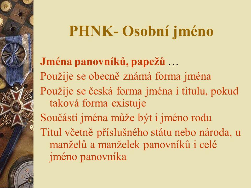 PHNK- Osobní jméno Jména panovníků, papežů … Použije se obecně známá forma jména Použije se česká forma jména i titulu, pokud taková forma existuje So