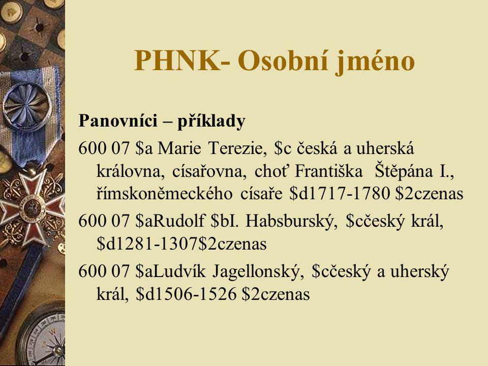 PHNK- Osobní jméno Panovníci – příklady 600 07 $a Marie Terezie, $c česká a uherská královna, císařovna, choť Františka Štěpána I., římskoněmeckého císaře $d1717-1780 $2czenas 600 07 $aRudolf $bI.
