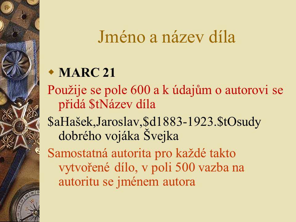 Jméno a název díla  MARC 21 Použije se pole 600 a k údajům o autorovi se přidá $tNázev díla $aHašek,Jaroslav,$d1883-1923.$tOsudy dobrého vojáka Švejka Samostatná autorita pro každé takto vytvořené dílo, v poli 500 vazba na autoritu se jménem autora