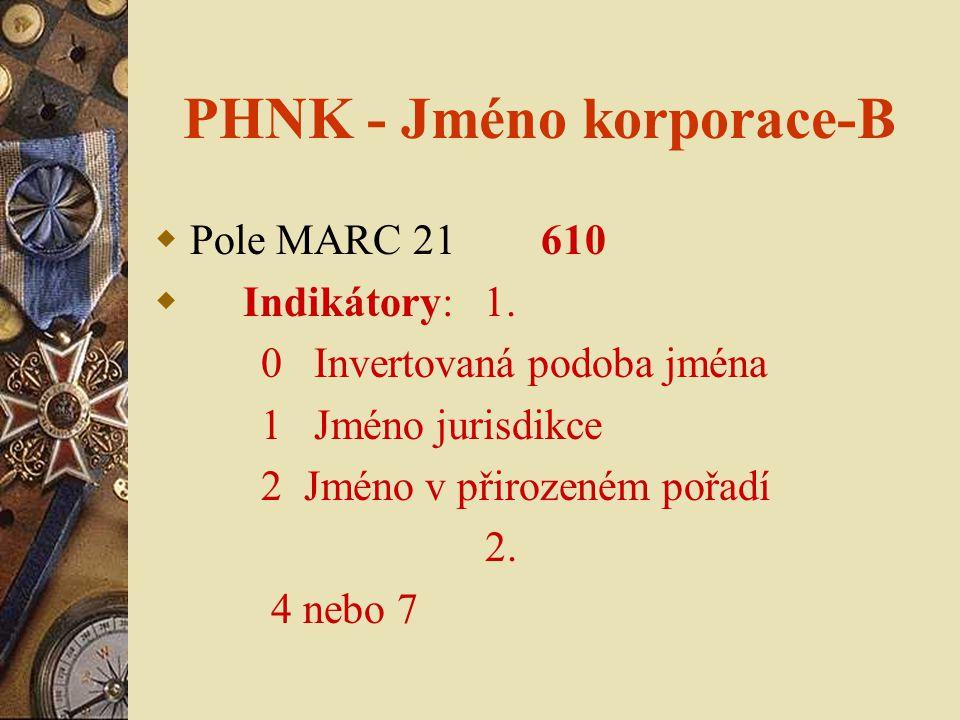 PHNK - Jméno korporace-B  Pole MARC 21 610  Indikátory: 1. 0 Invertovaná podoba jména 1 Jméno jurisdikce 2 Jméno v přirozeném pořadí 2. 4 nebo 7