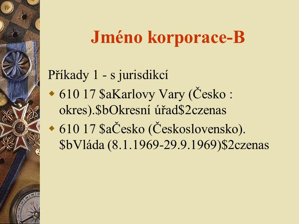 Jméno korporace-B Příkady 1 - s jurisdikcí  610 17 $aKarlovy Vary (Česko : okres).$bOkresní úřad$2czenas  610 17 $aČesko (Československo).