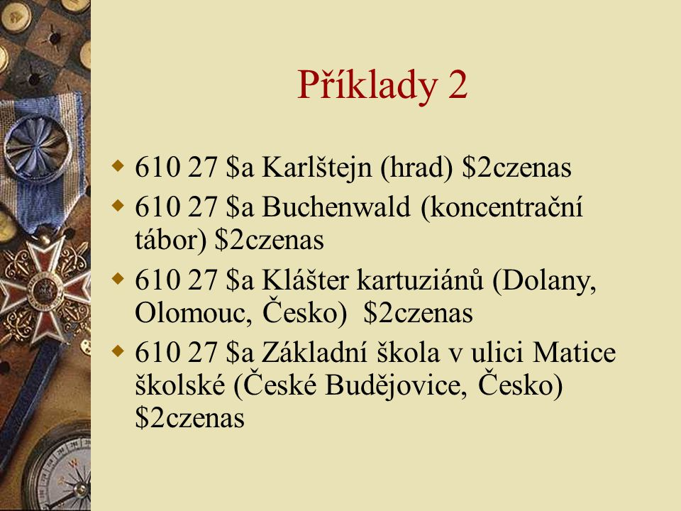 Příklady 2  610 27 $a Karlštejn (hrad) $2czenas  610 27 $a Buchenwald (koncentrační tábor) $2czenas  610 27 $a Klášter kartuziánů (Dolany, Olomouc,