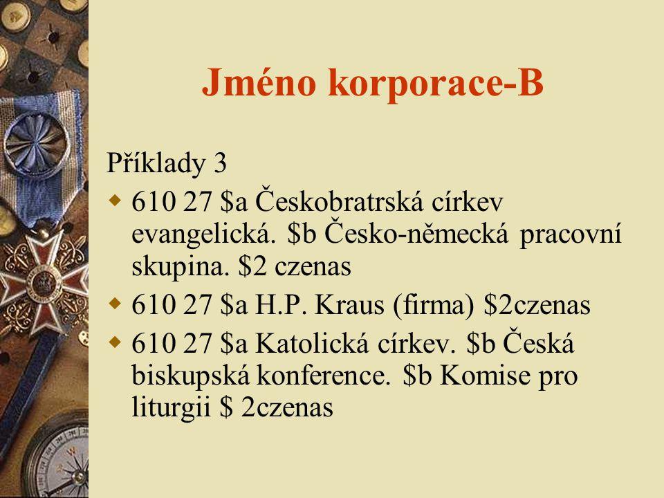 Jméno korporace-B Příklady 3  610 27 $a Českobratrská církev evangelická. $b Česko-německá pracovní skupina. $2 czenas  610 27 $a H.P. Kraus (firma)