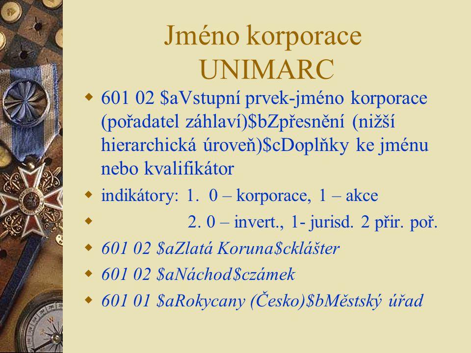 Jméno korporace UNIMARC  601 02 $aVstupní prvek-jméno korporace (pořadatel záhlaví)$bZpřesnění (nižší hierarchická úroveň)$cDoplňky ke jménu nebo kvalifikátor  indikátory: 1.