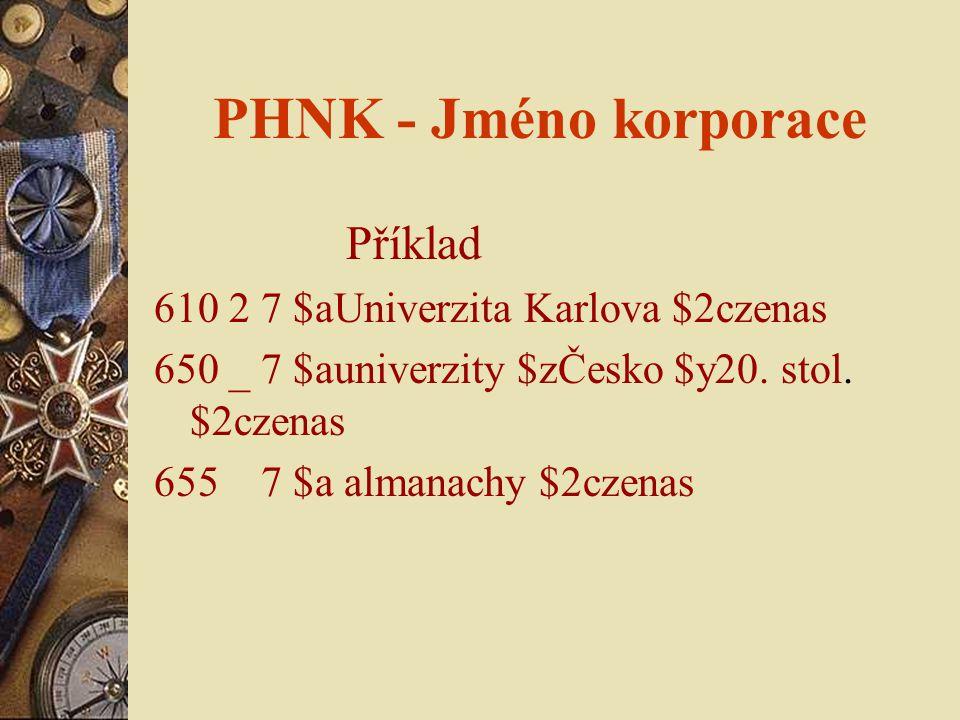 PHNK - Jméno korporace Příklad 610 2 7 $aUniverzita Karlova $2czenas 650 _ 7 $auniverzity $zČesko $y20. stol. $2czenas 655 7 $a almanachy $2czenas
