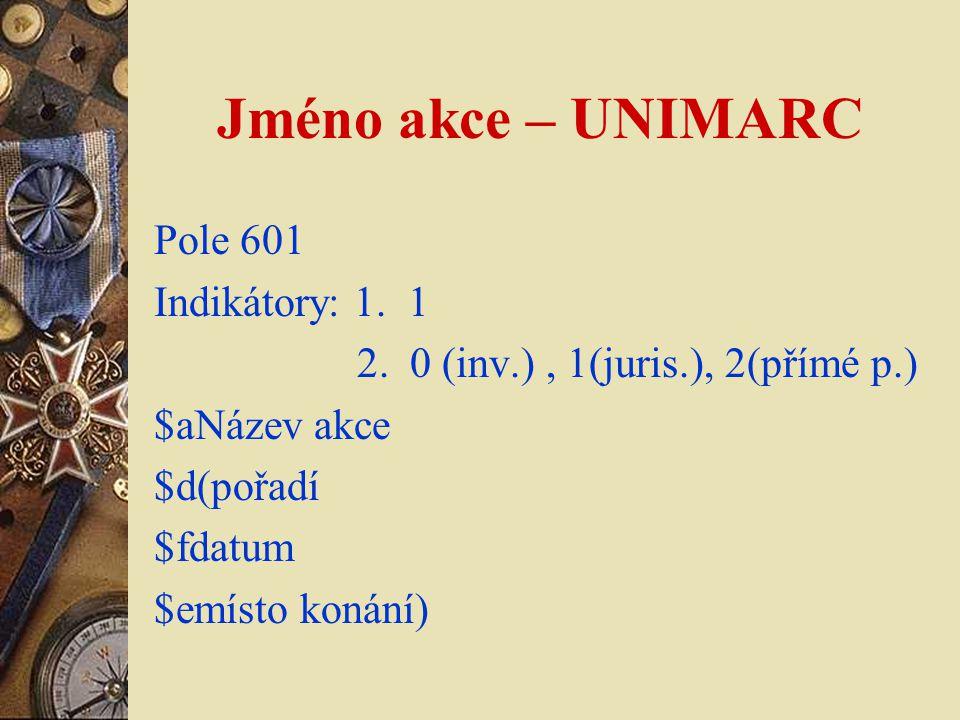 Jméno akce – UNIMARC Pole 601 Indikátory: 1. 1 2. 0 (inv.), 1(juris.), 2(přímé p.) $aNázev akce $d(pořadí $fdatum $emísto konání)