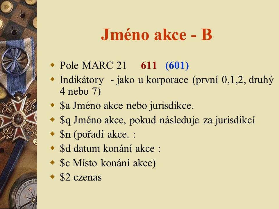 Jméno akce - B  Pole MARC 21 611 (601)  Indikátory - jako u korporace (první 0,1,2, druhý 4 nebo 7)  $a Jméno akce nebo jurisdikce.  $q Jméno akce