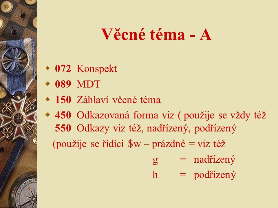 Věcné téma - A  072 Konspekt  089 MDT  150 Záhlaví věcné téma  450 Odkazovaná forma viz ( použije se vždy též 550 Odkazy viz též, nadřízený, podří