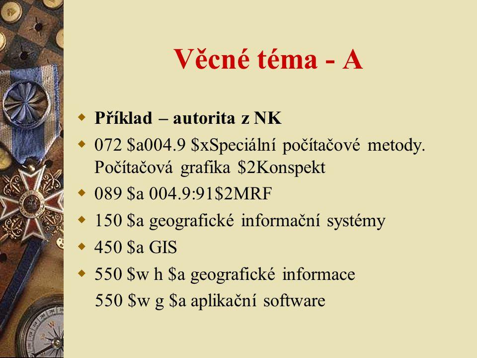 Věcné téma - A  Příklad – autorita z NK  072 $a004.9 $xSpeciální počítačové metody. Počítačová grafika $2Konspekt  089 $a 004.9:91$2MRF  150 $a ge