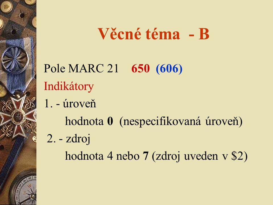 Věcné téma - B Pole MARC 21 650 (606) Indikátory 1. - úroveň hodnota 0 (nespecifikovaná úroveň) 2. - zdroj hodnota 4 nebo 7 (zdroj uveden v $2)