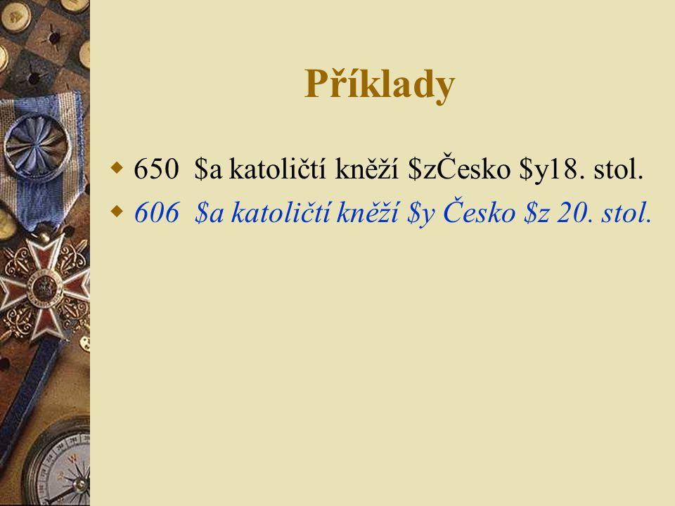 Příklady  650 $a katoličtí kněží $zČesko $y18. stol.  606 $a katoličtí kněží $y Česko $z 20. stol.