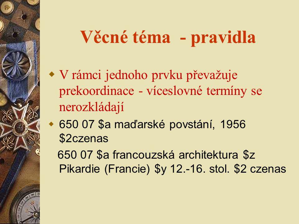 Věcné téma - pravidla  V rámci jednoho prvku převažuje prekoordinace - víceslovné termíny se nerozkládají  650 07 $a maďarské povstání, 1956 $2czenas 650 07 $a francouzská architektura $z Pikardie (Francie) $y 12.-16.