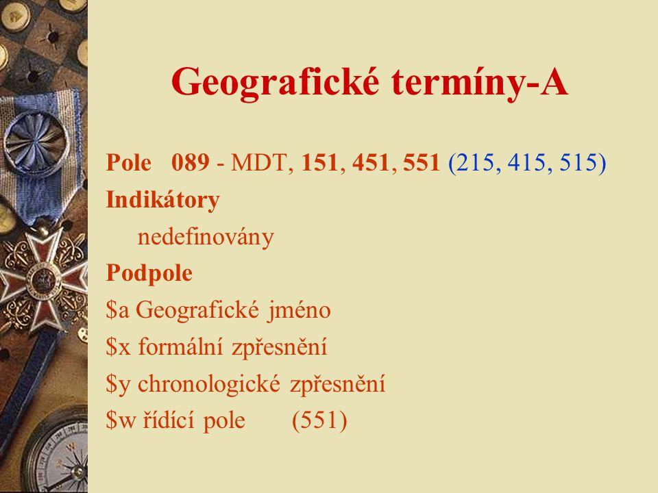 Geografické termíny-A Pole 089 - MDT, 151, 451, 551 (215, 415, 515) Indikátory nedefinovány Podpole $a Geografické jméno $x formální zpřesnění $y chronologické zpřesnění $w řídící pole (551)