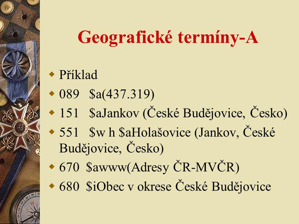 Geografické termíny-A  Příklad  089 $a(437.319)  151 $aJankov (České Budějovice, Česko)  551 $w h $aHolašovice (Jankov, České Budějovice, Česko) 