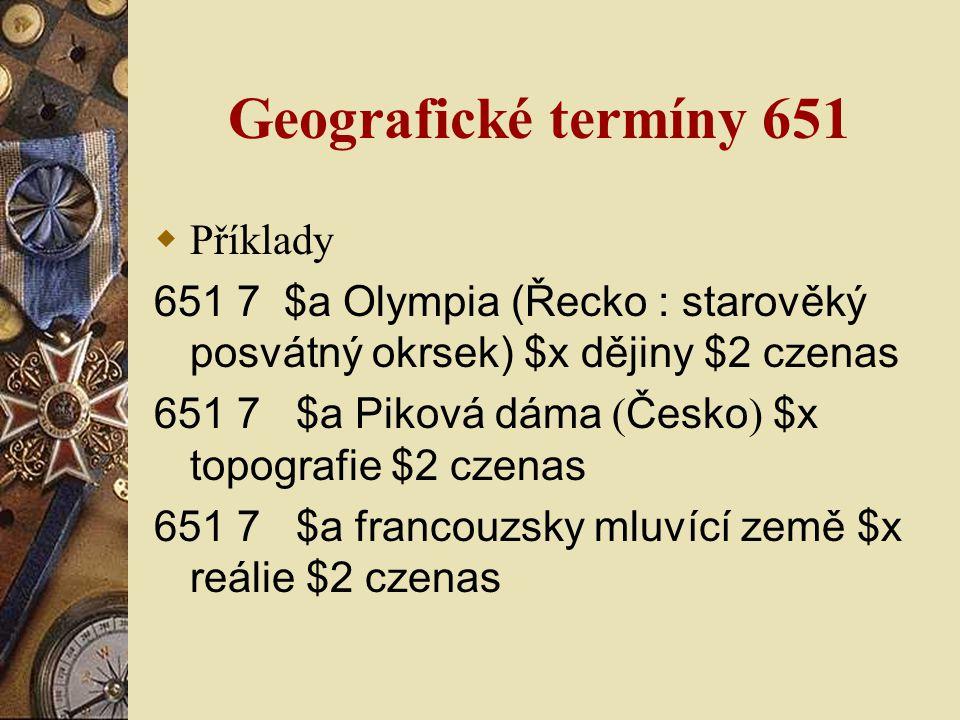 Geografické termíny 651  Příklady 651 7 $a Olympia (Řecko : starověký posvátný okrsek) $x dějiny $2 czenas 651 7 $a Piková dáma ( Česko ) $x topografie $2 czenas 651 7 $a francouzsky mluvící země $x reálie $2 czenas