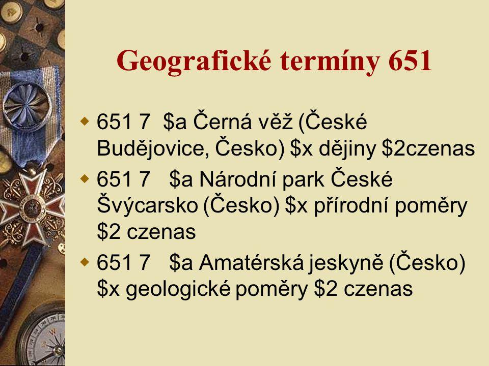 Geografické termíny 651  651 7 $a Černá věž (České Budějovice, Česko) $x dějiny $2czenas  651 7 $a Národní park České Švýcarsko (Česko) $x přírodní