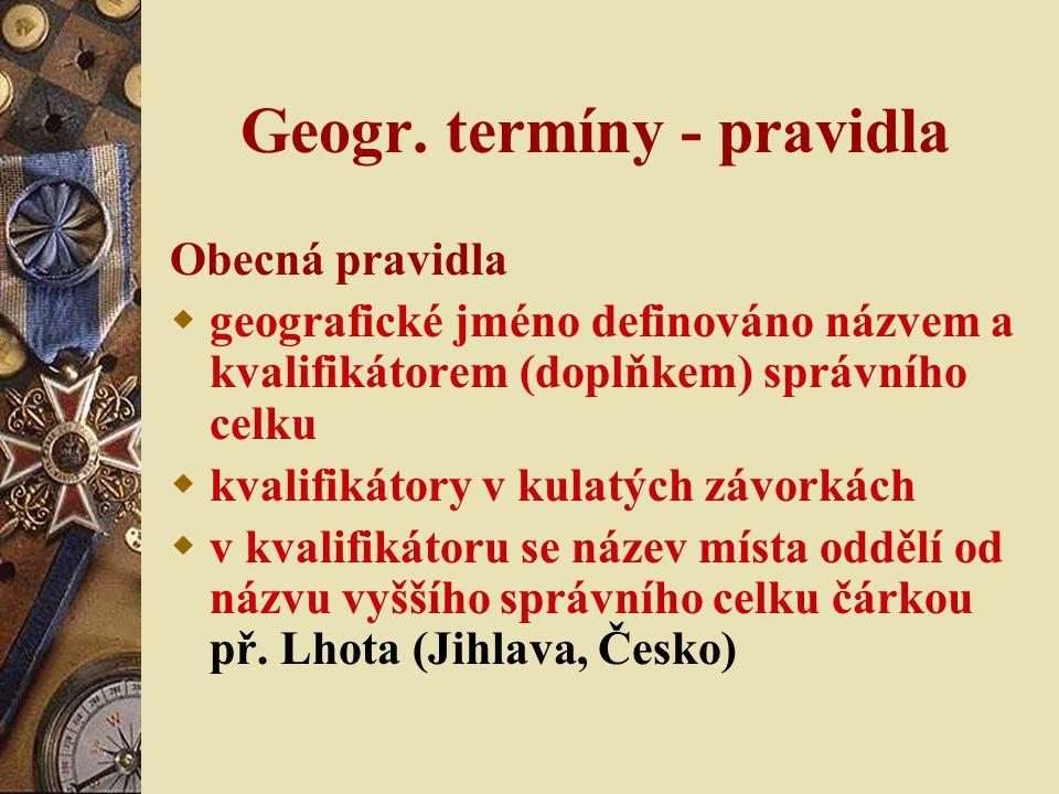 Geogr. termíny - pravidla Obecná pravidla  geografické jméno definováno názvem a kvalifikátorem (doplňkem) správního celku  kvalifikátory v kulatých