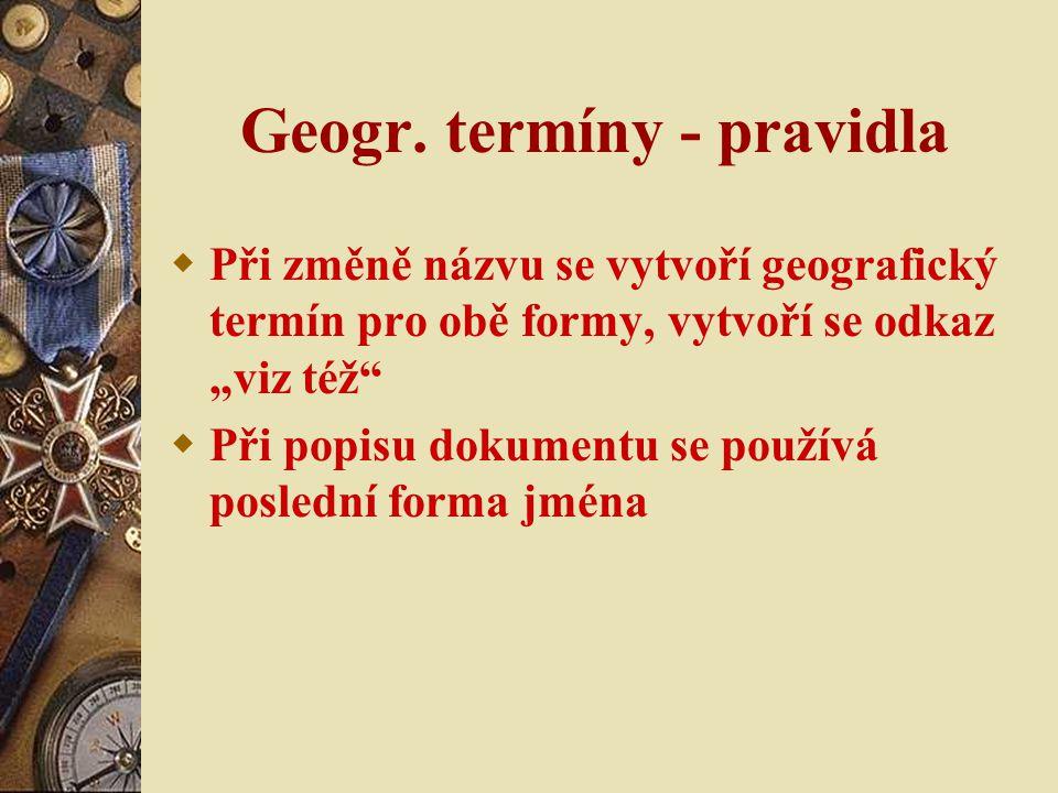 """Geogr. termíny - pravidla  Při změně názvu se vytvoří geografický termín pro obě formy, vytvoří se odkaz """"viz též""""  Při popisu dokumentu se používá"""