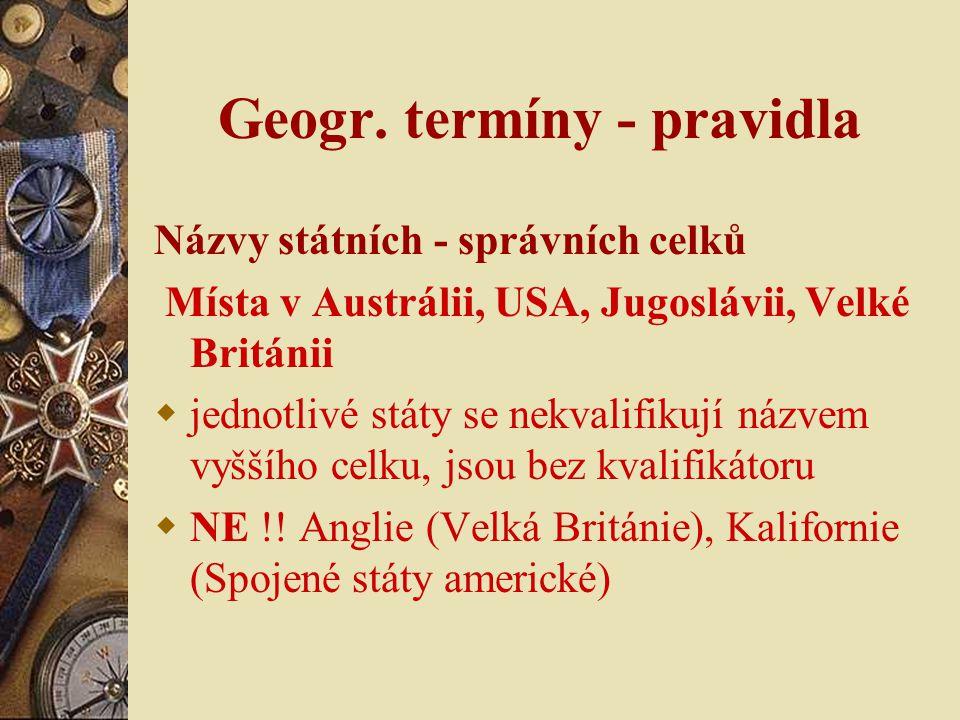 Geogr. termíny - pravidla Názvy státních - správních celků Místa v Austrálii, USA, Jugoslávii, Velké Británii  jednotlivé státy se nekvalifikují názv