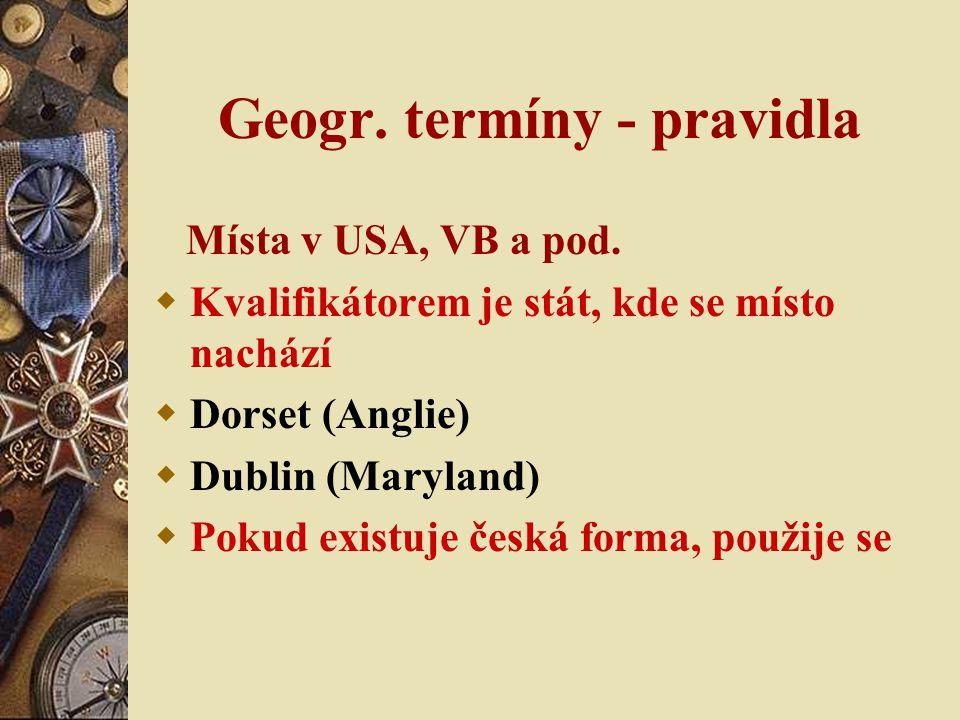 Geogr. termíny - pravidla Místa v USA, VB a pod.  Kvalifikátorem je stát, kde se místo nachází  Dorset (Anglie)  Dublin (Maryland)  Pokud existuje