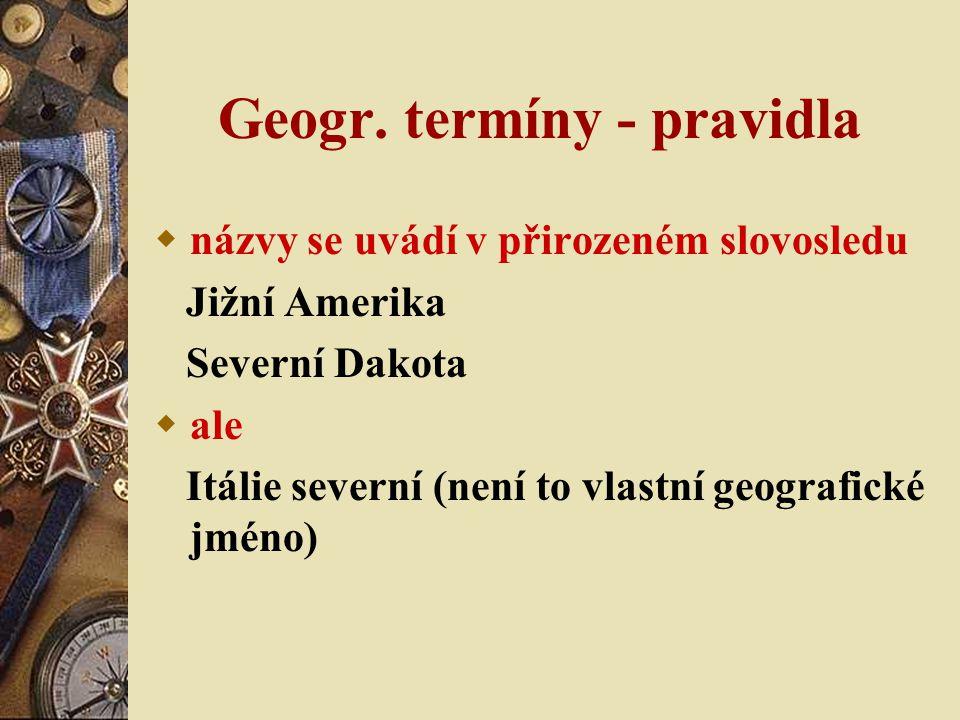 Geogr. termíny - pravidla  názvy se uvádí v přirozeném slovosledu Jižní Amerika Severní Dakota  ale Itálie severní (není to vlastní geografické jmén