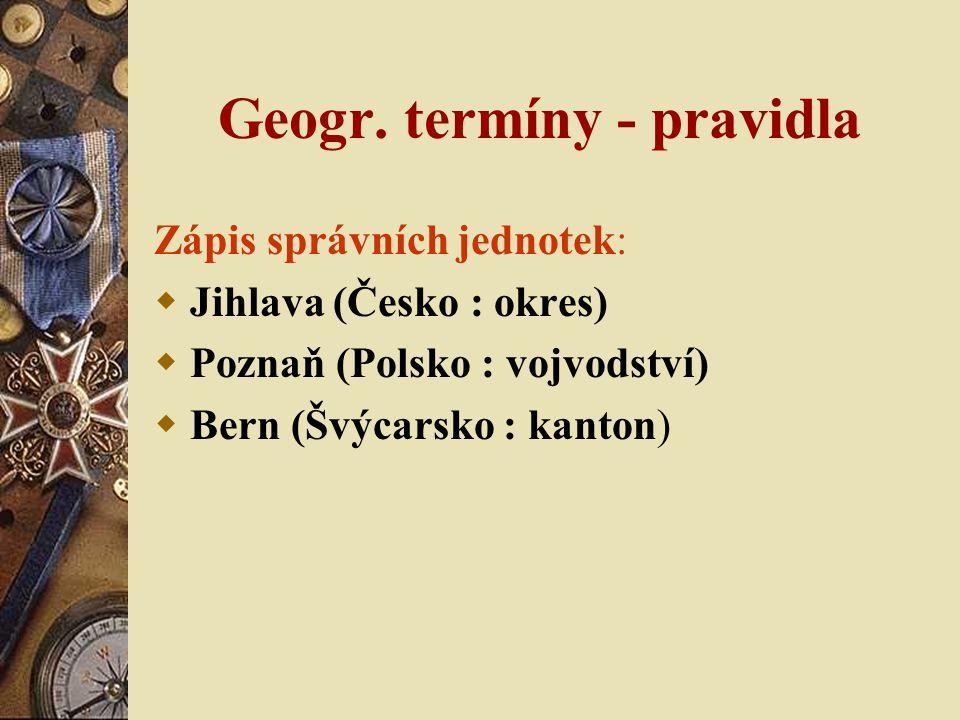 Geogr. termíny - pravidla Zápis správních jednotek:  Jihlava (Česko : okres)  Poznaň (Polsko : vojvodství)  Bern (Švýcarsko : kanton)