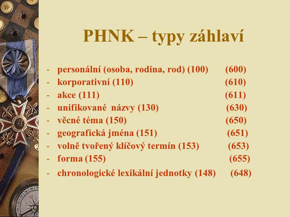 PHNK – typy záhlaví -personální (osoba, rodina, rod) (100) (600) -korporativní (110) (610) -akce (111) (611) -unifikované názvy (130) (630) -věcné téma (150) (650) -geografická jména (151) (651) -volně tvořený klíčový termín (153) (653) -forma (155) (655) -chronologické lexikální jednotky (148) (648)