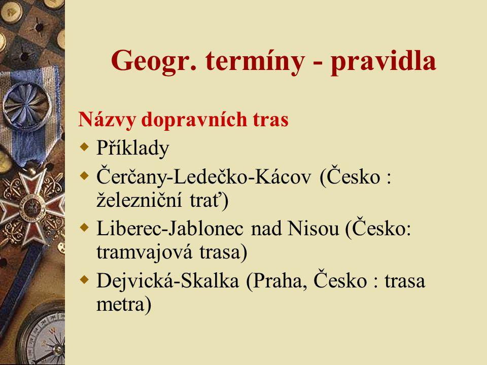 Geogr. termíny - pravidla Názvy dopravních tras  Příklady  Čerčany-Ledečko-Kácov (Česko : železniční trať)  Liberec-Jablonec nad Nisou (Česko: tram