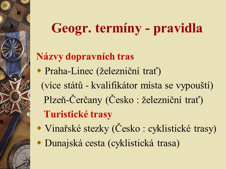 Geogr. termíny - pravidla Názvy dopravních tras  Praha-Linec (železniční trať) (více států - kvalifikátor místa se vypouští) Plzeň-Čerčany (Česko : ž