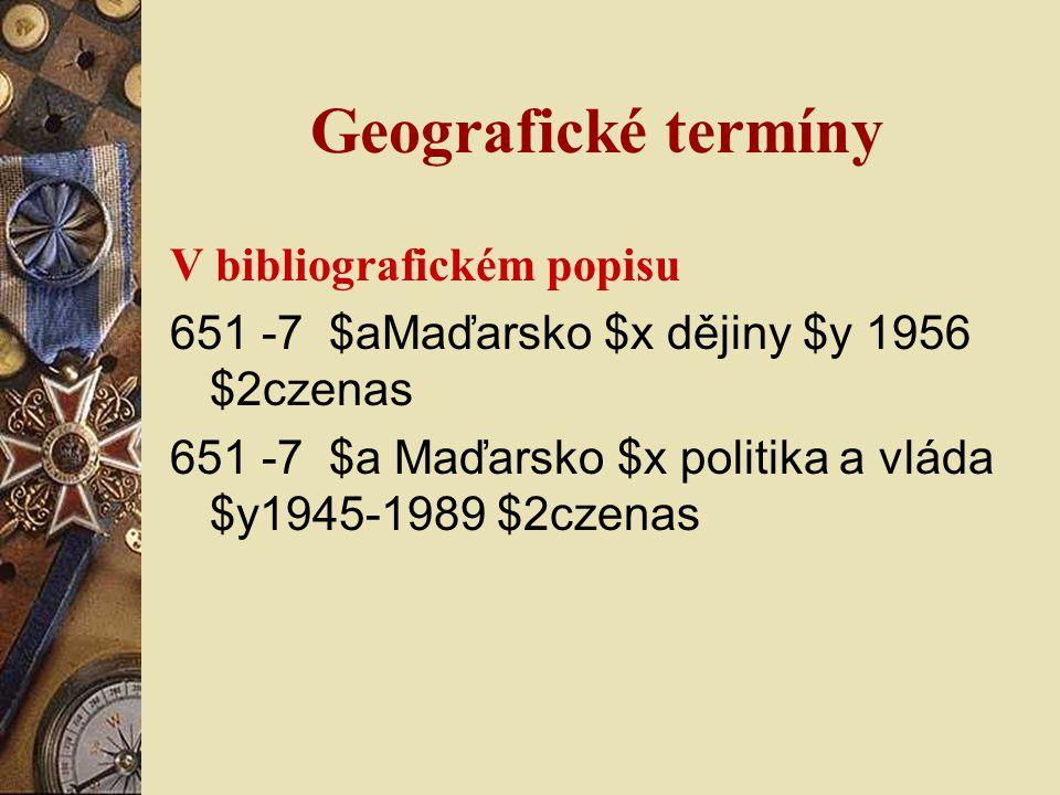 Geografické termíny V bibliografickém popisu 651 -7 $aMaďarsko $x dějiny $y 1956 $2czenas 651 -7 $a Maďarsko $x politika a vláda $y1945-1989 $2czenas