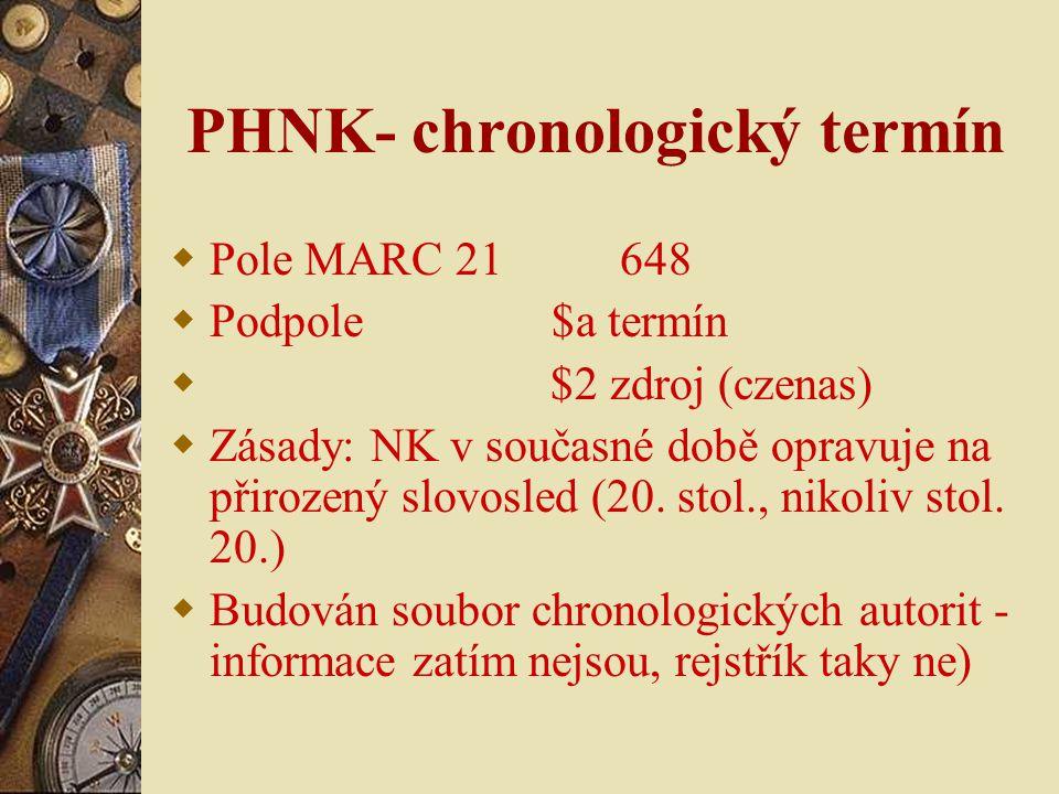 PHNK- chronologický termín  Pole MARC 21 648  Podpole $a termín  $2 zdroj (czenas)  Zásady: NK v současné době opravuje na přirozený slovosled (20.